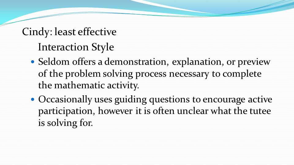 Cindy: least effective Interaction Style Seldom offers a demonstration, explanation, or preview of the problem solving process necessary to complete t