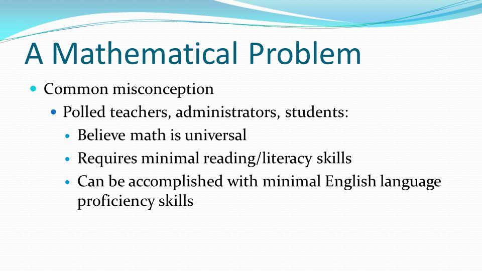 A Mathematical Problem Common misconception Polled teachers, administrators, students: Believe math is universal Requires minimal reading/literacy ski