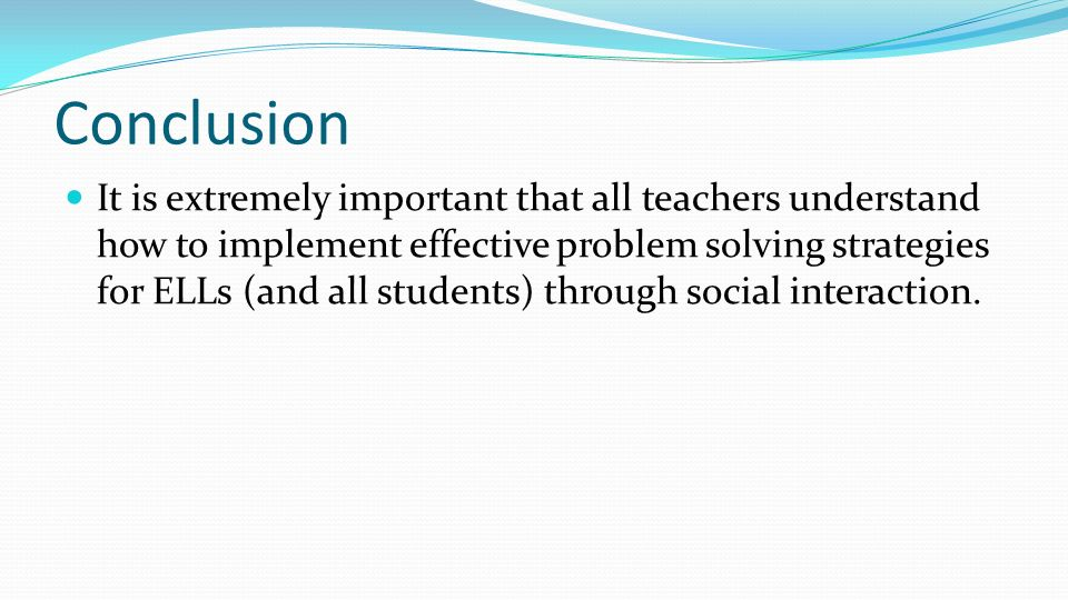 Conclusion It is extremely important that all teachers understand how to implement effective problem solving strategies for ELLs (and all students) th