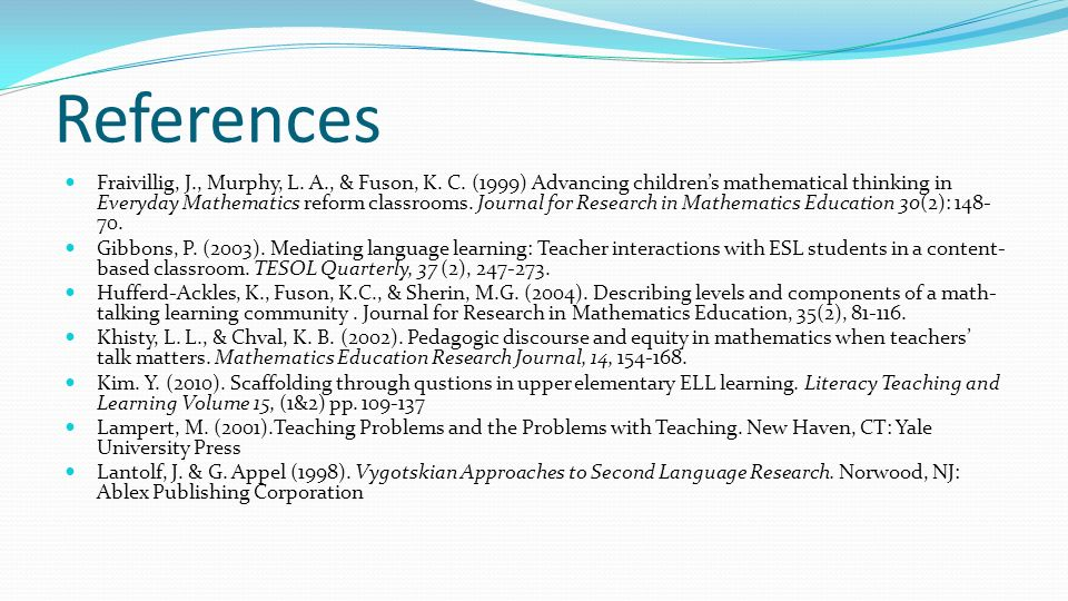 References Fraivillig, J., Murphy, L. A., & Fuson, K. C. (1999) Advancing childrens mathematical thinking in Everyday Mathematics reform classrooms. J