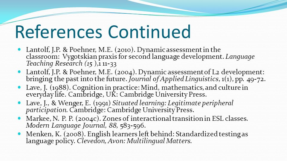 References Continued Lantolf, J.P. & Poehner, M.E. (2010). Dynamic assessment in the classroom: Vygotskian praxis for second language development. Lan