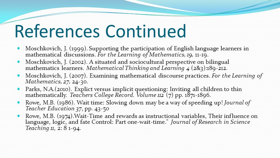 References Continued Moschkovich, J. (1999). Supporting the participation of English language learners in mathematical discussions. For the Learning o