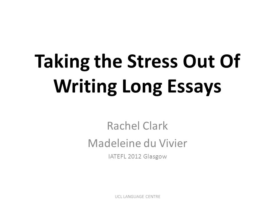 Taking the Stress Out Of Writing Long Essays Rachel Clark Madeleine du Vivier IATEFL 2012 Glasgow UCL LANGUAGE CENTRE