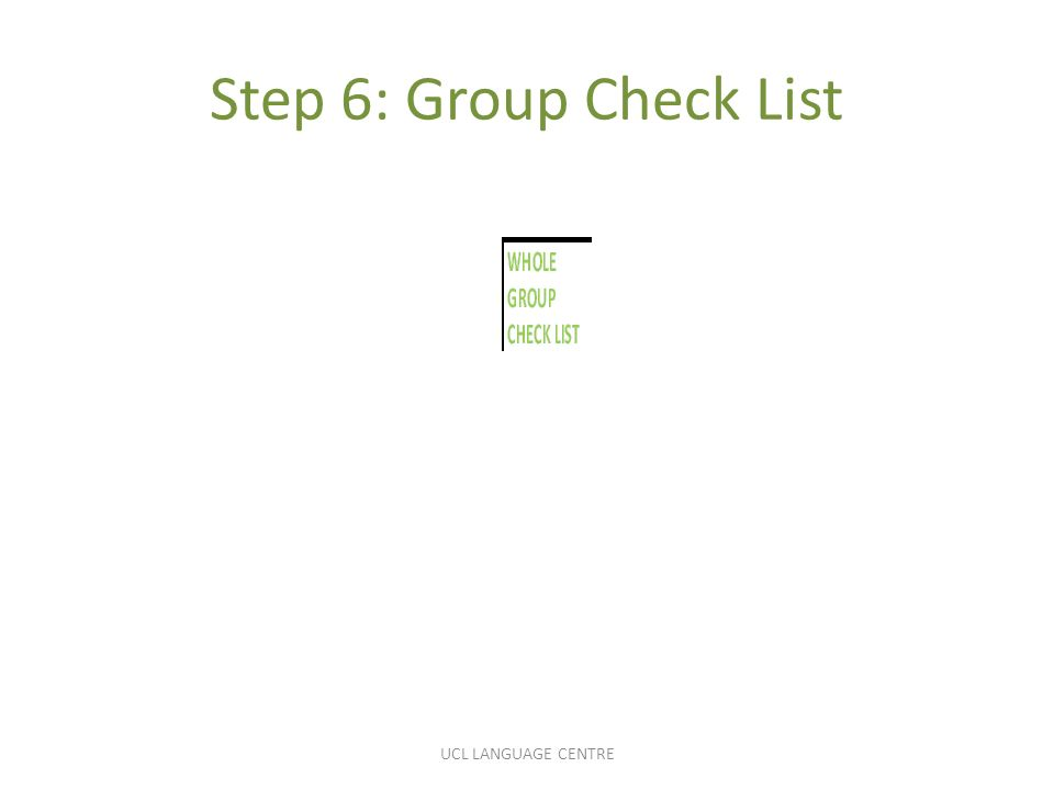 Step 6: Group Check List UCL LANGUAGE CENTRE