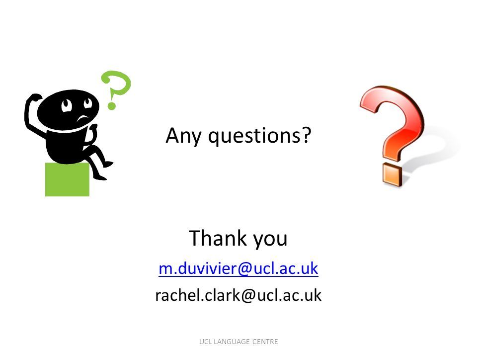 Any questions? Thank you m.duvivier@ucl.ac.uk rachel.clark@ucl.ac.uk UCL LANGUAGE CENTRE