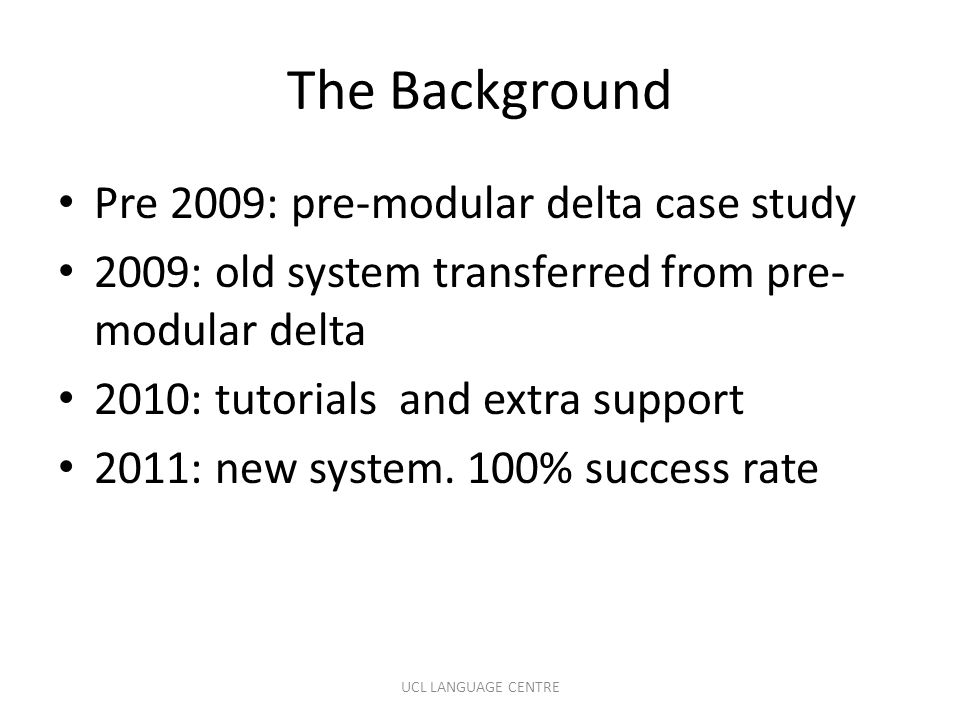The Background Pre 2009: pre-modular delta case study 2009: old system transferred from pre- modular delta 2010: tutorials and extra support 2011: new system.