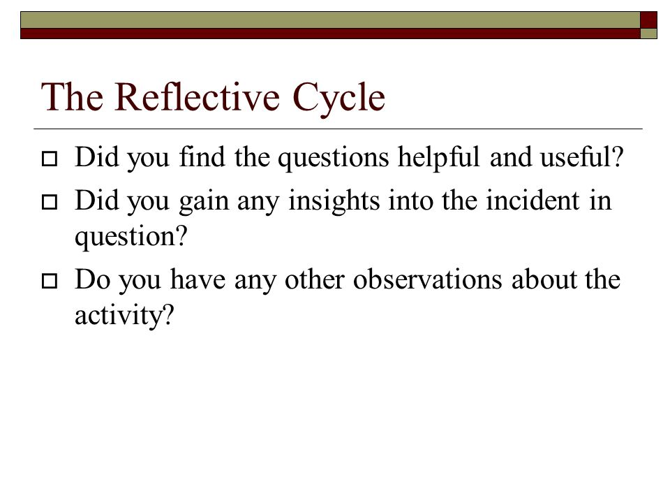 The Reflective Cycle Did you find the questions helpful and useful.