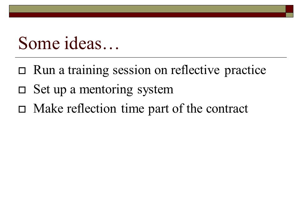 Some ideas… Run a training session on reflective practice Set up a mentoring system Make reflection time part of the contract