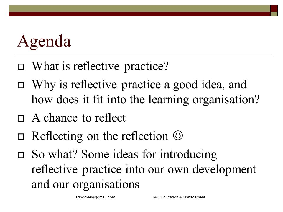 adhockley@gmail.com H&E Education & Management Agenda What is reflective practice.
