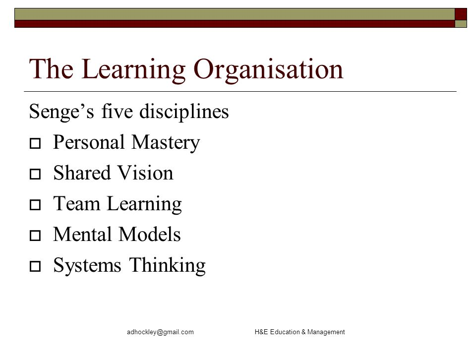 H&E Education & Management The Learning Organisation Senges five disciplines Personal Mastery Shared Vision Team Learning Mental Models Systems Thinking