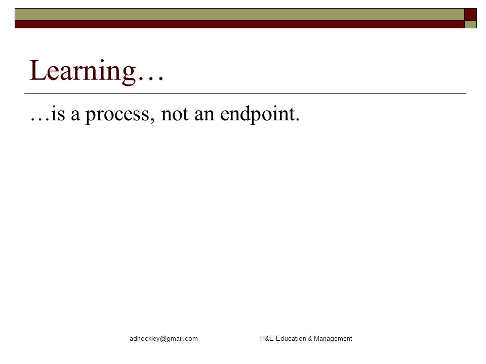 adhockley@gmail.com H&E Education & Management Learning… …is a process, not an endpoint.