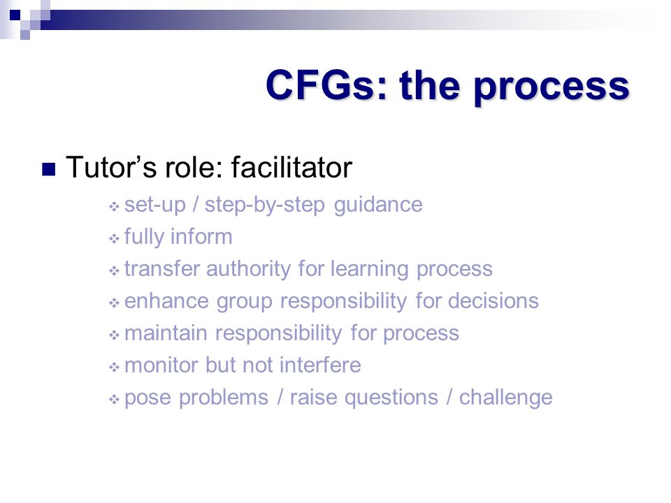 CFGs: the process Tutors role: facilitator set-up / step-by-step guidance fully inform transfer authority for learning process enhance group responsib