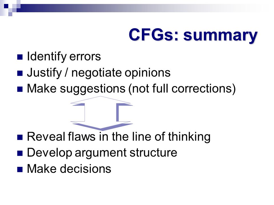 CFGs: summary Identify errors Justify / negotiate opinions Make suggestions (not full corrections) Reveal flaws in the line of thinking Develop argume