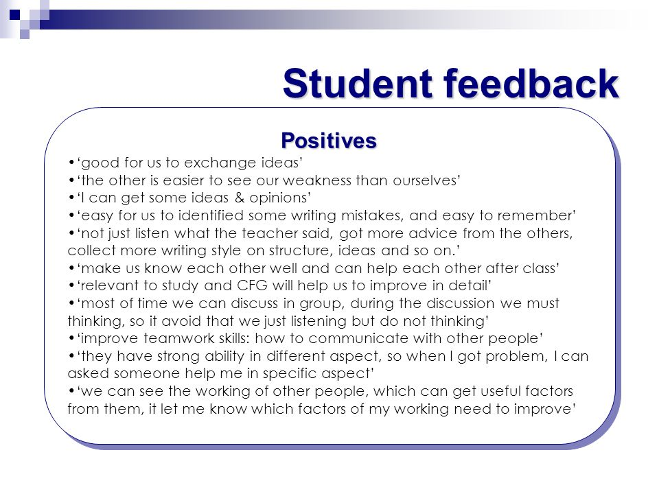 Student feedback Positives good for us to exchange ideas the other is easier to see our weakness than ourselves I can get some ideas & opinions easy f