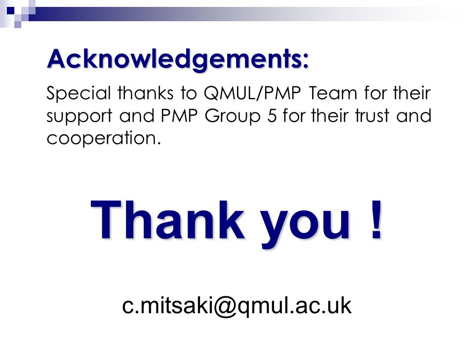 Acknowledgements: Special thanks to QMUL/PMP Team for their support and PMP Group 5 for their trust and cooperation. Thank you ! c.mitsaki@qmul.ac.uk
