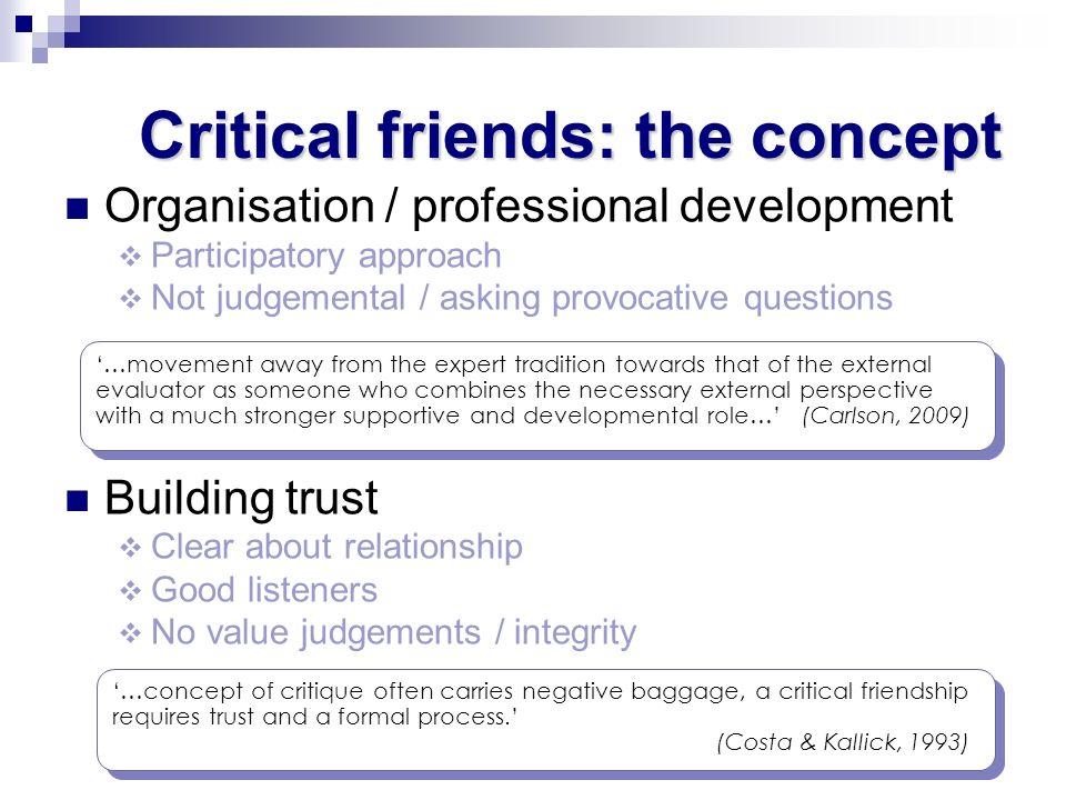 Critical friends: the concept Organisation / professional development Participatory approach Not judgemental / asking provocative questions Building t