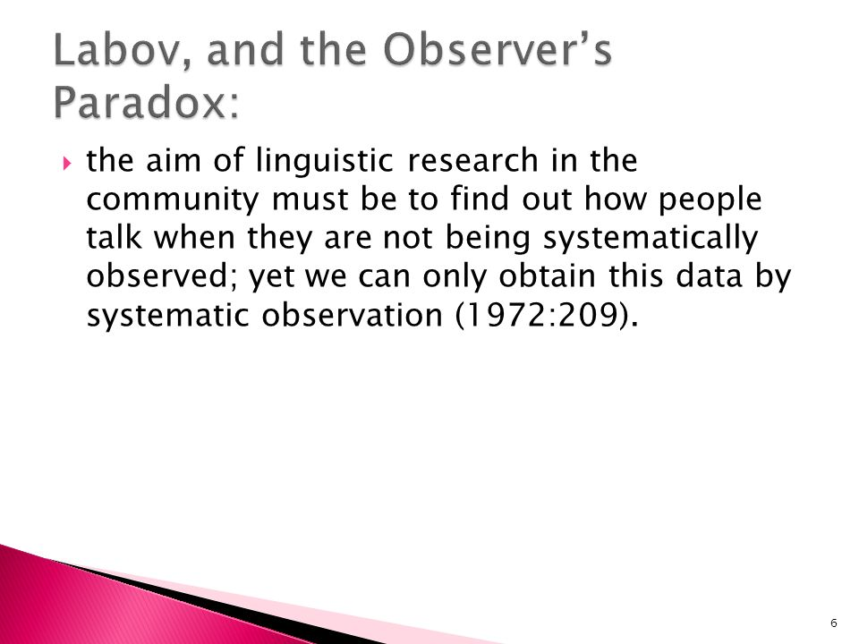 the aim of linguistic research in the community must be to find out how people talk when they are not being systematically observed; yet we can only o