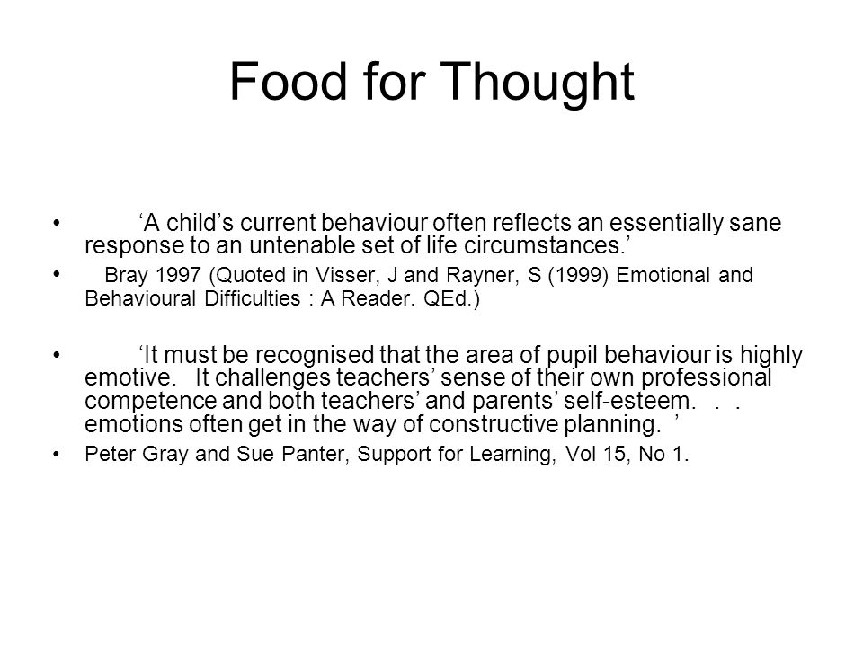 Food for Thought A childs current behaviour often reflects an essentially sane response to an untenable set of life circumstances. Bray 1997 (Quoted i