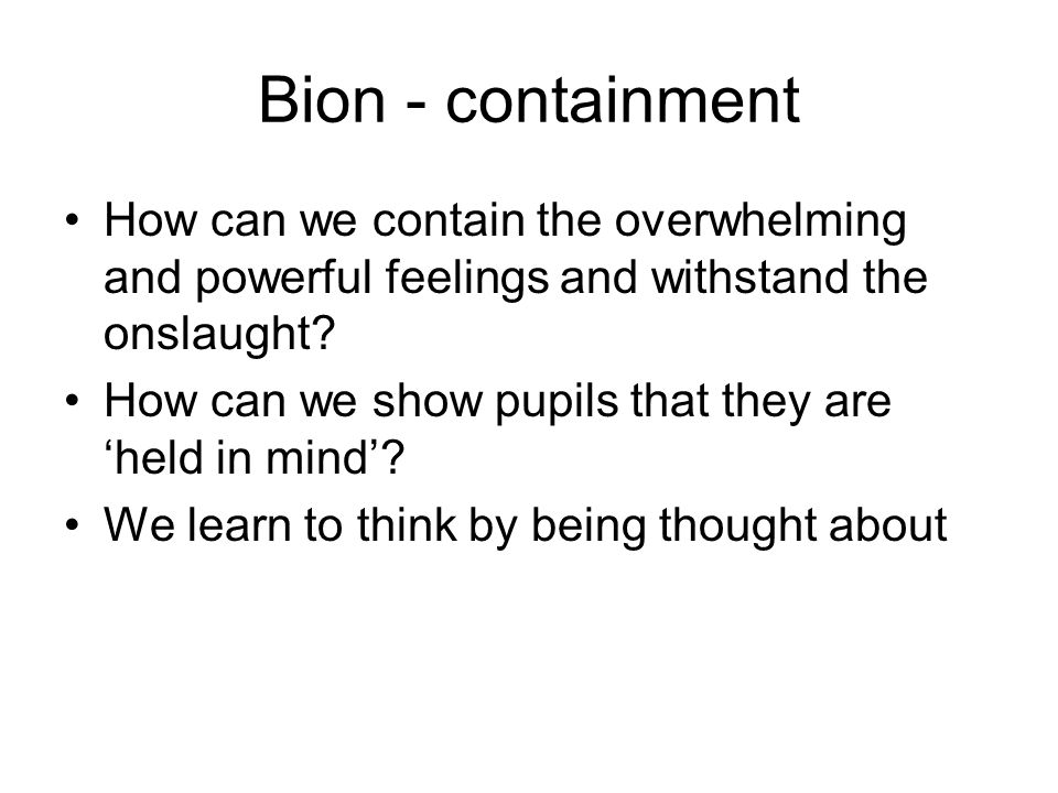 Bion - containment How can we contain the overwhelming and powerful feelings and withstand the onslaught? How can we show pupils that they are held in