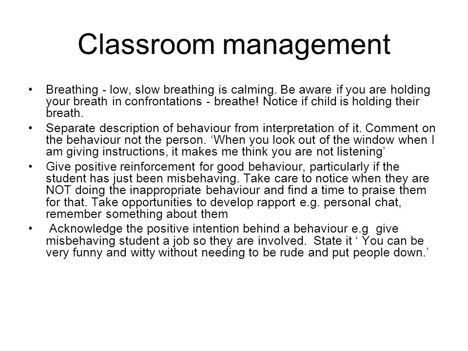Classroom management Breathing - low, slow breathing is calming. Be aware if you are holding your breath in confrontations - breathe! Notice if child