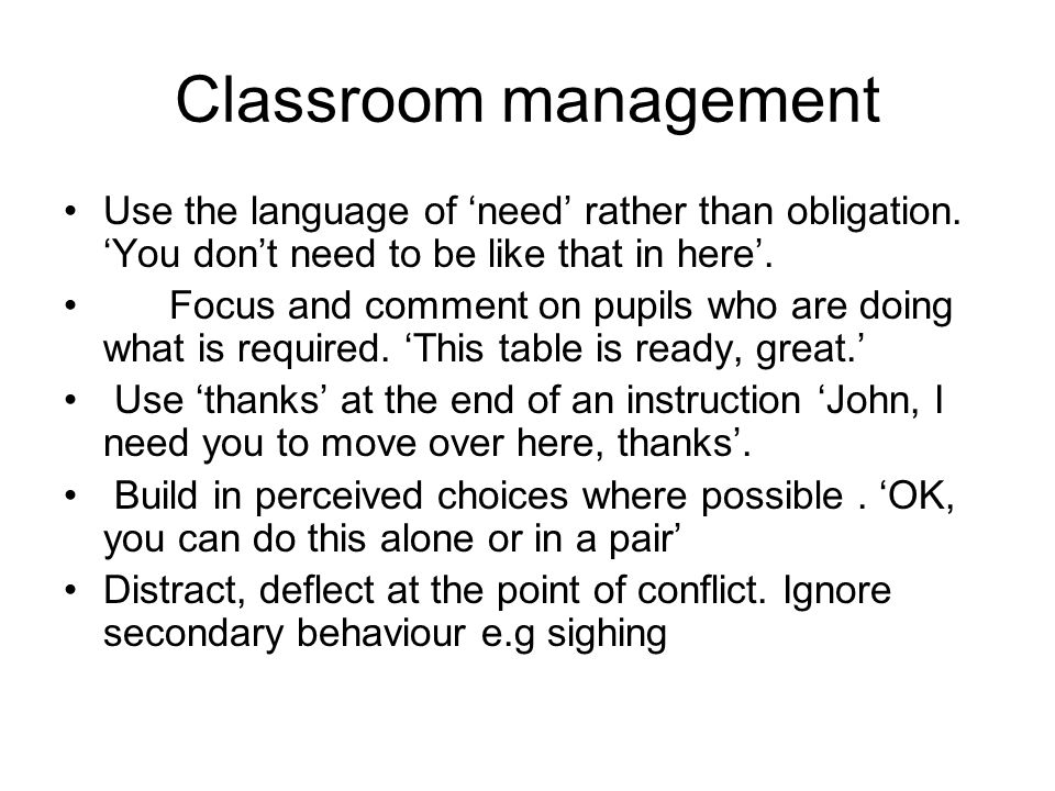 Classroom management Use the language of need rather than obligation. You dont need to be like that in here. Focus and comment on pupils who are doing