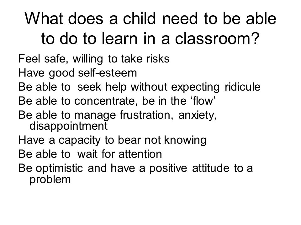 What does a child need to be able to do to learn in a classroom? Feel safe, willing to take risks Have good self-esteem Be able to seek help without e