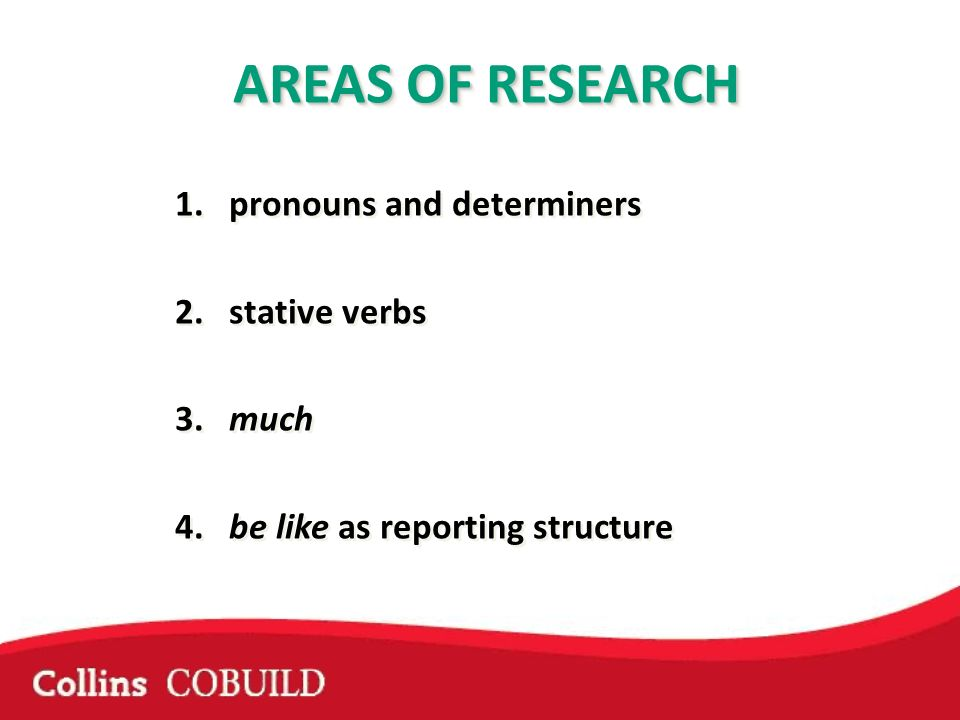 AREAS OF RESEARCH 1.pronouns and determiners 2. stative verbs 3. much 4. be like as reporting structure AREAS OF RESEARCH 1.pronouns and determiners 2
