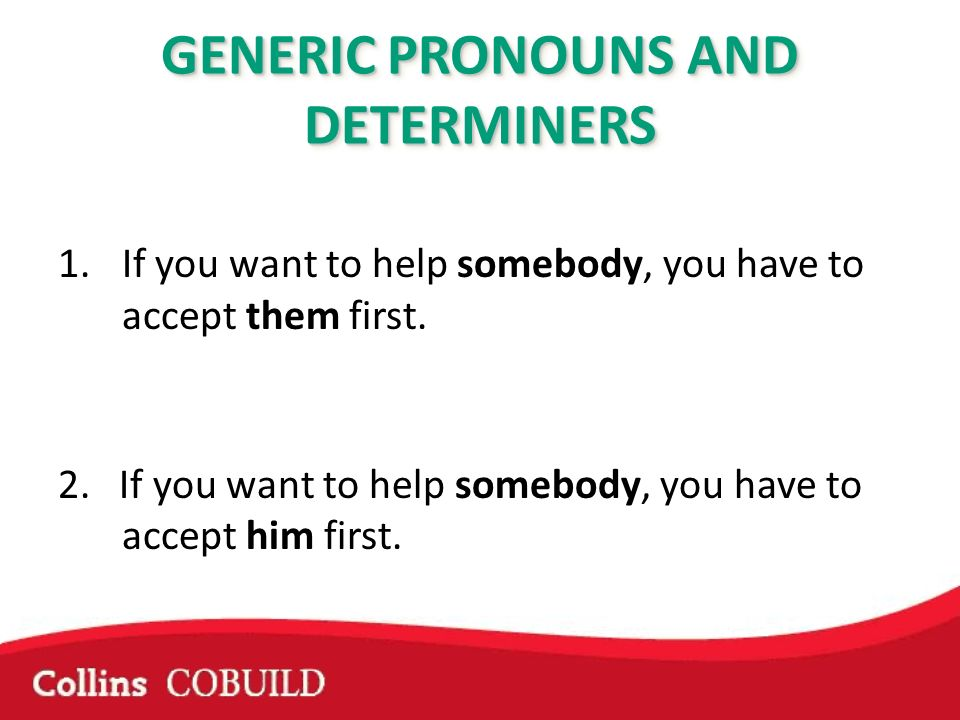 GENERIC PRONOUNS AND DETERMINERS 1.If you want to help somebody, you have to accept them first. 2. If you want to help somebody, you have to accept hi