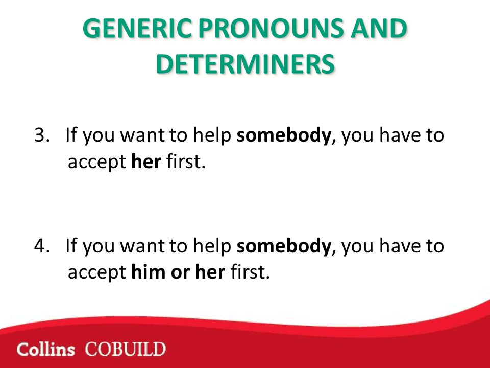 3. If you want to help somebody, you have to accept her first. 4. If you want to help somebody, you have to accept him or her first. GENERIC PRONOUNS