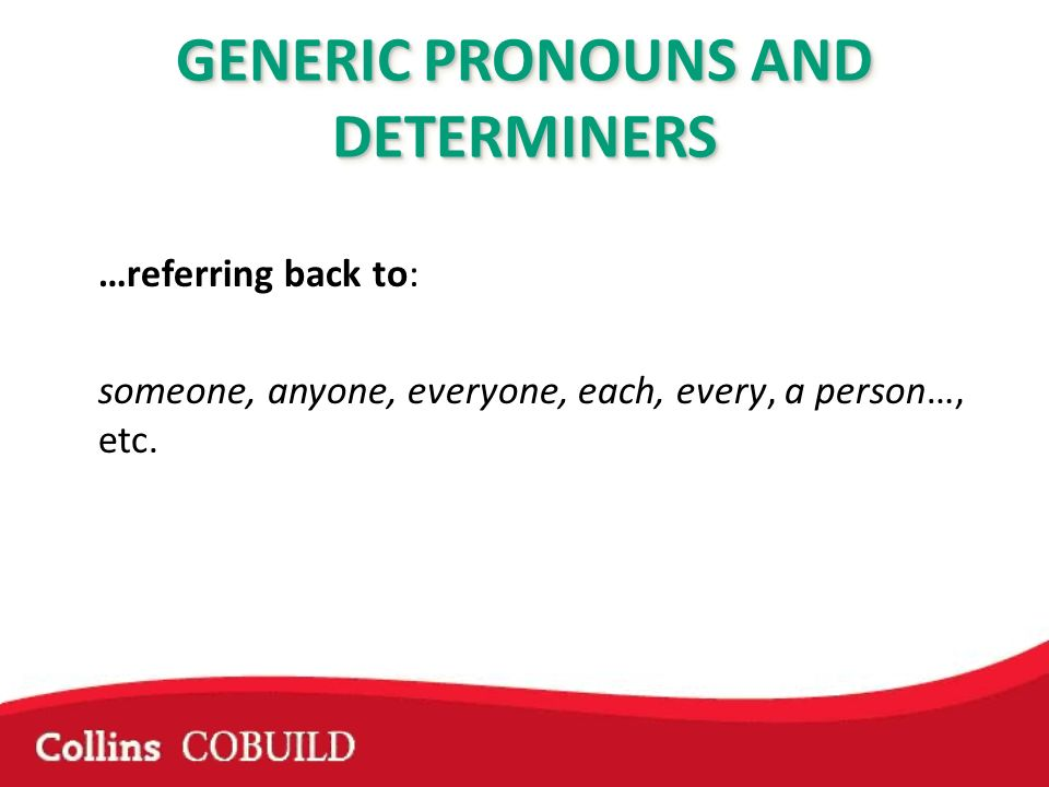 …referring back to: someone, anyone, everyone, each, every, a person…, etc. GENERIC PRONOUNS AND DETERMINERS