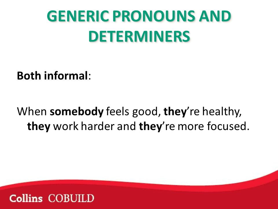 Both informal: When somebody feels good, theyre healthy, they work harder and theyre more focused.