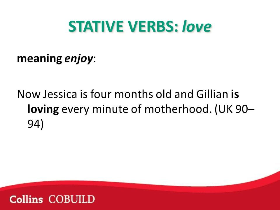 STATIVE VERBS: love meaning enjoy: Now Jessica is four months old and Gillian is loving every minute of motherhood.