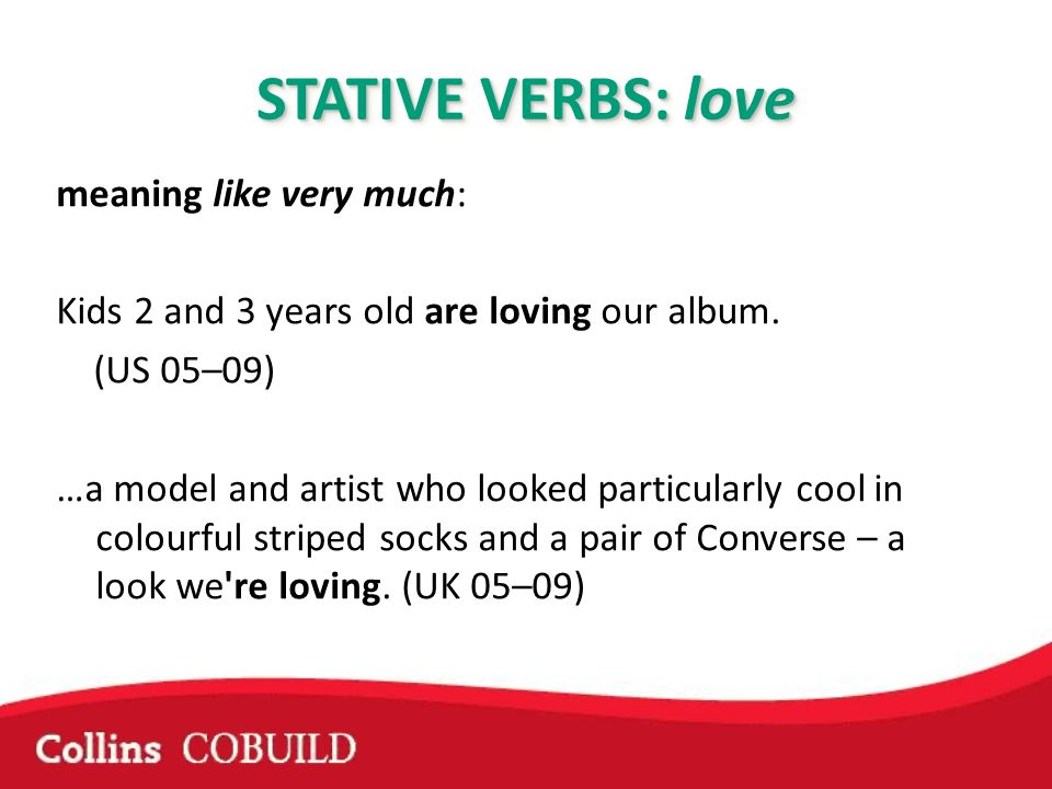 STATIVE VERBS: love meaning like very much: Kids 2 and 3 years old are loving our album. (US 05–09) …a model and artist who looked particularly cool i