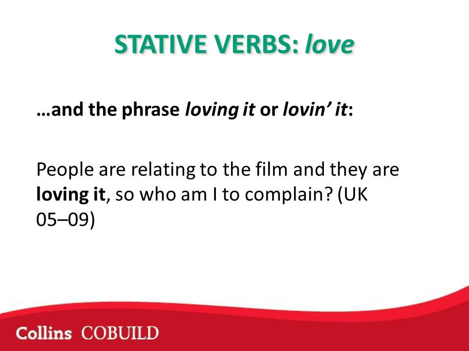 …and the phrase loving it or lovin it: People are relating to the film and they are loving it, so who am I to complain? (UK 05–09) STATIVE VERBS: love