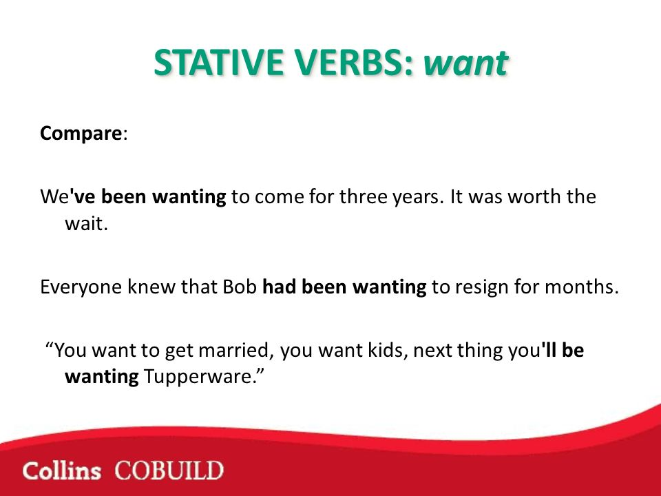 STATIVE VERBS: want Compare: We've been wanting to come for three years. It was worth the wait. Everyone knew that Bob had been wanting to resign for