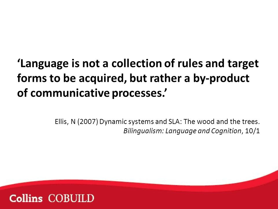 Language is not a collection of rules and target forms to be acquired, but rather a by-product of communicative processes.