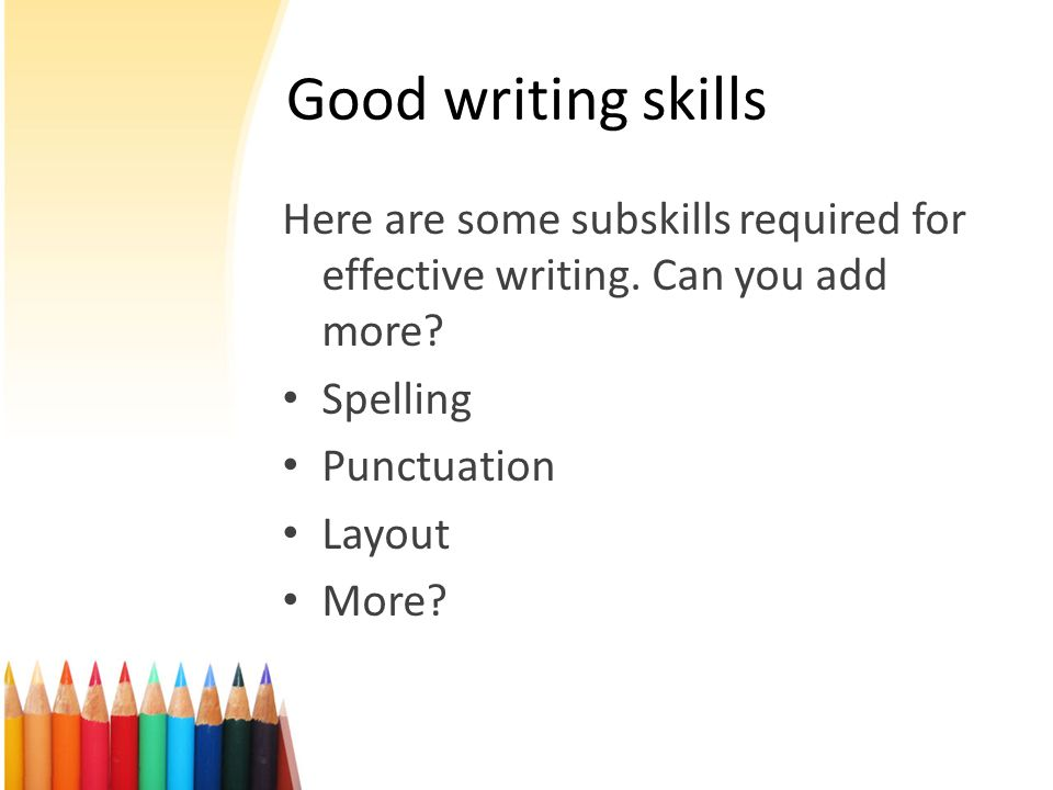 Here are some subskills required for effective writing. Can you add more? Spelling Punctuation Layout More? Good writing skills