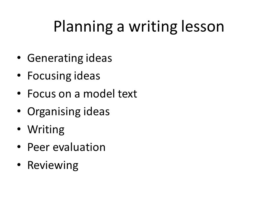 Planning a writing lesson Generating ideas Focusing ideas Focus on a model text Organising ideas Writing Peer evaluation Reviewing