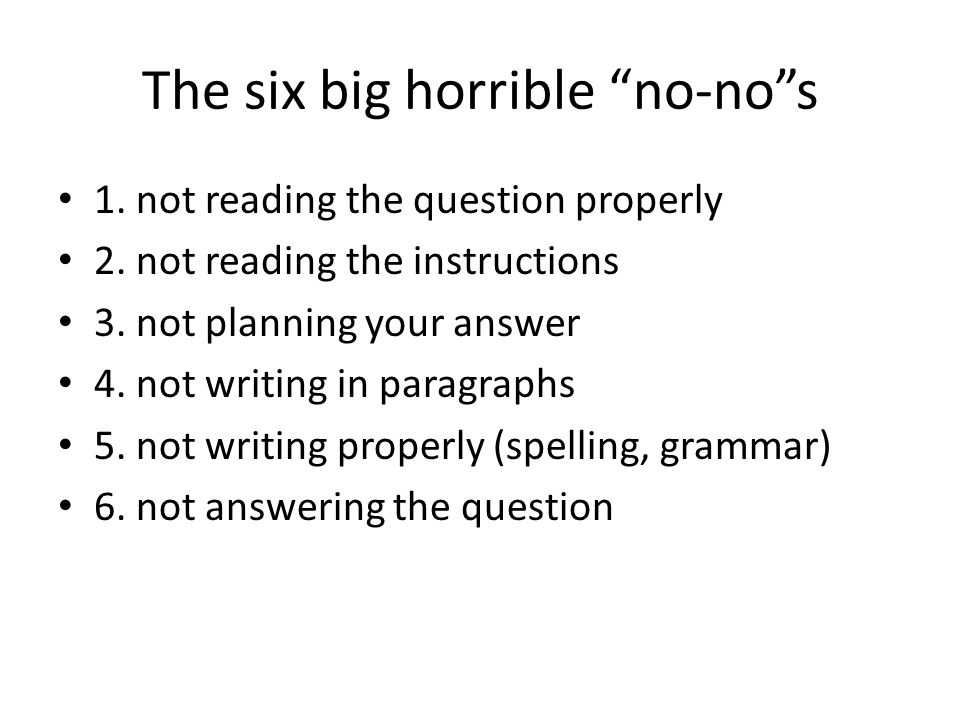 The six big horrible no-nos 1. not reading the question properly 2. not reading the instructions 3. not planning your answer 4. not writing in paragra