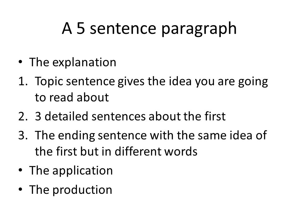 A 5 sentence paragraph The explanation 1.Topic sentence gives the idea you are going to read about 2.3 detailed sentences about the first 3.The ending