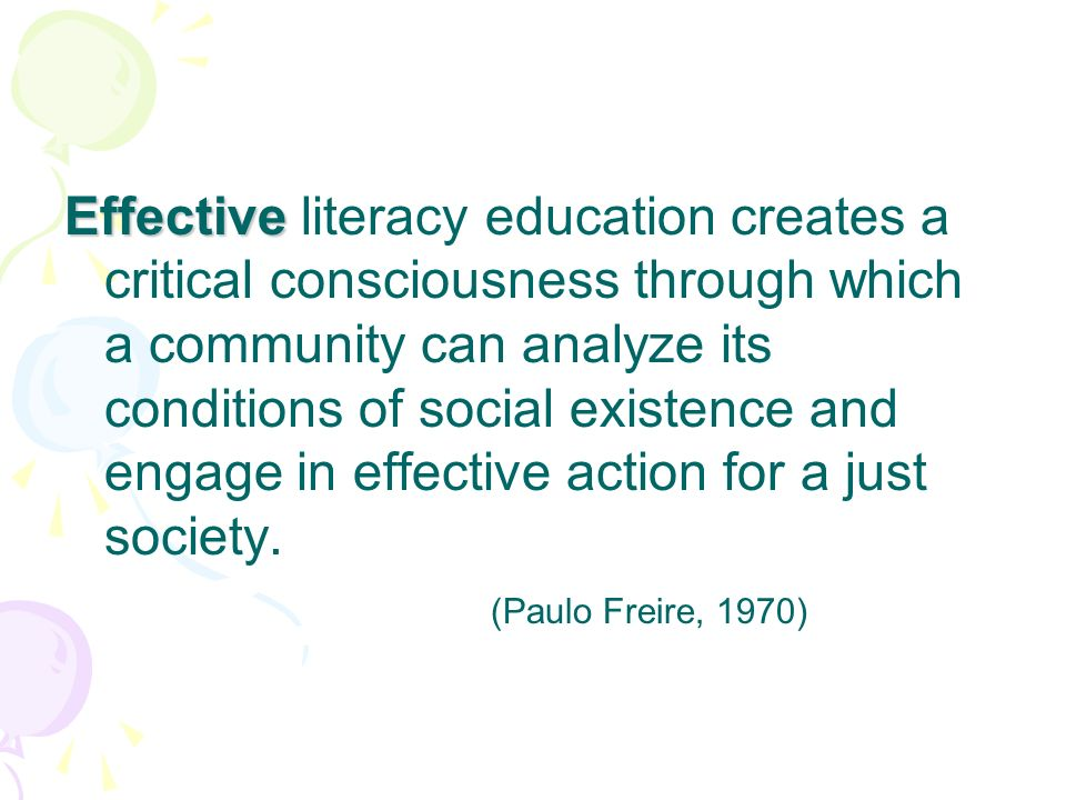 Effective Effective literacy education creates a critical consciousness through which a community can analyze its conditions of social existence and engage in effective action for a just society.