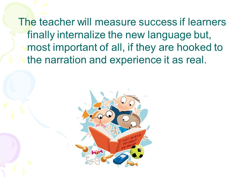 The teacher will measure success if learners finally internalize the new language but, most important of all, if they are hooked to the narration and experience it as real.