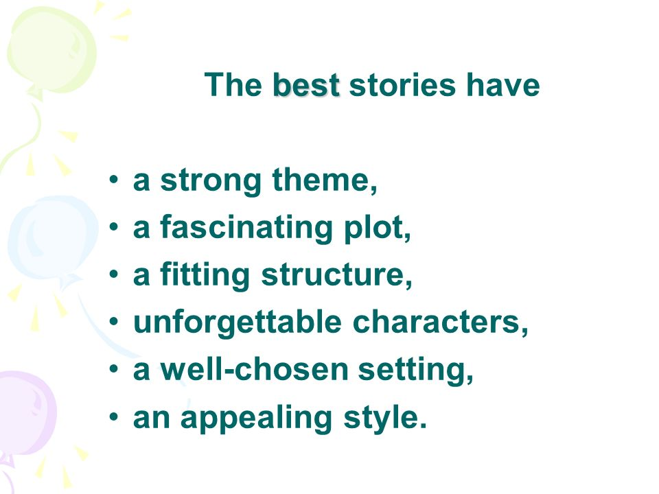 best The best stories have a strong theme, a fascinating plot, a fitting structure, unforgettable characters, a well-chosen setting, an appealing style.