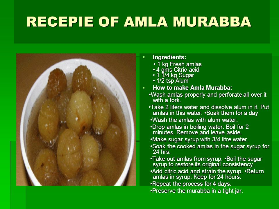 RECEPIE OF AMLA MURABBA RECEPIE OF AMLA MURABBA Ingredients: Ingredients: 1 kg Fresh amlas 4 gms Citric acid 1 1/4 kg Sugar 1/2 tsp Alum 1 kg Fresh amlas 4 gms Citric acid 1 1/4 kg Sugar 1/2 tsp Alum How to make Amla Murabba: How to make Amla Murabba: Wash amlas properly and perforate all over it with a fork.
