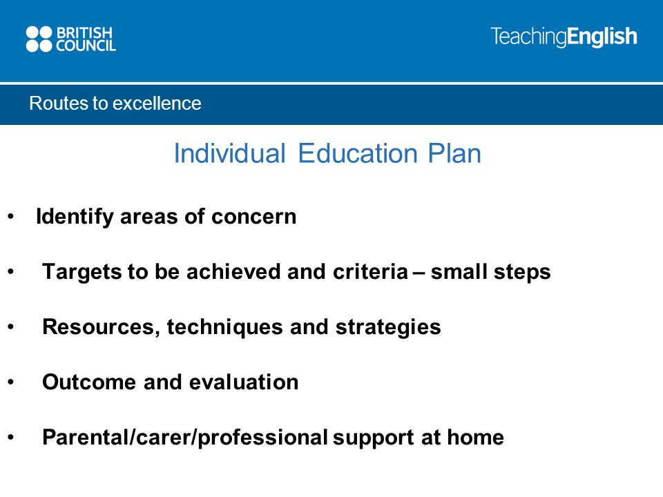 Routes to excellence Individual Education Plan Identify areas of concern Targets to be achieved and criteria – small steps Resources, techniques and strategies Outcome and evaluation Parental/carer/professional support at home