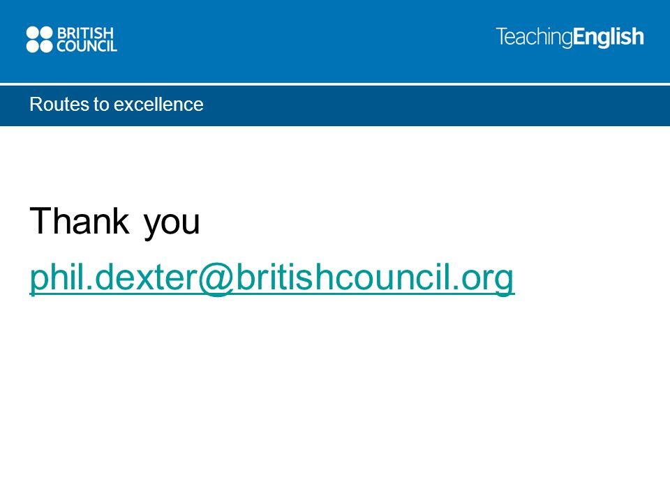 Routes to excellence Thank you phil.dexter@britishcouncil.org
