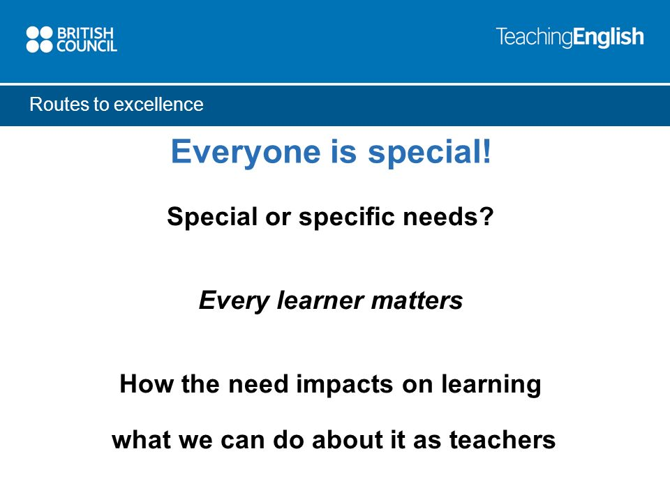 Everyone is special! Special or specific needs? Every learner matters How the need impacts on learning what we can do about it as teachers