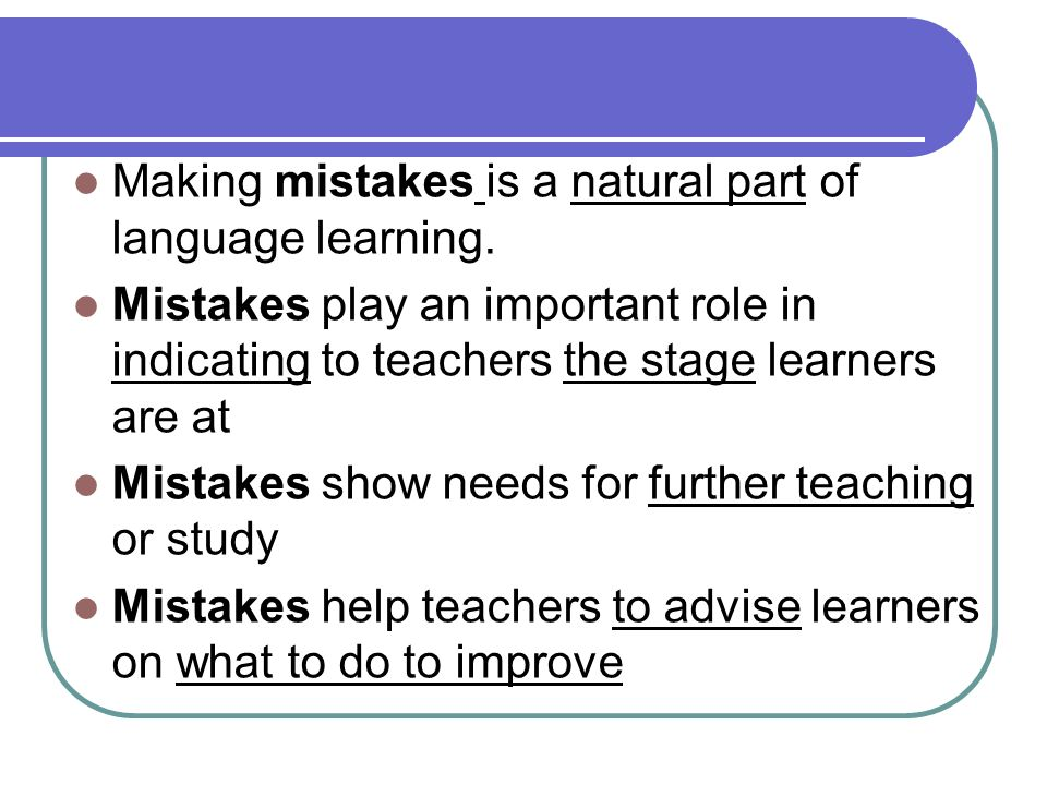 Making mistakes is a natural part of language learning. Mistakes play an important role in indicating to teachers the stage learners are at Mistakes s