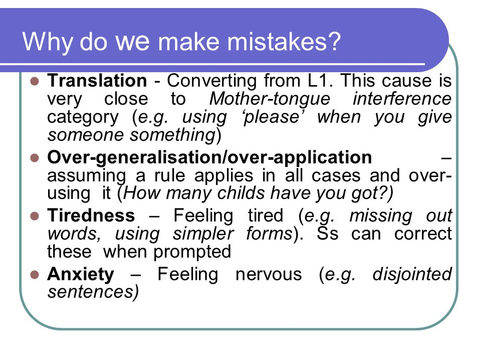 Why do we make mistakes? Translation - Converting from L1. This cause is very close to Mother-tongue interference category (e.g. using please when you
