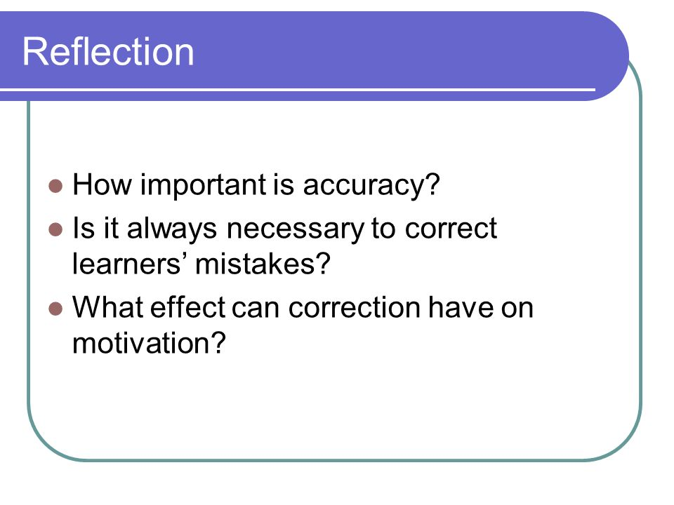 Reflection How important is accuracy? Is it always necessary to correct learners mistakes? What effect can correction have on motivation?